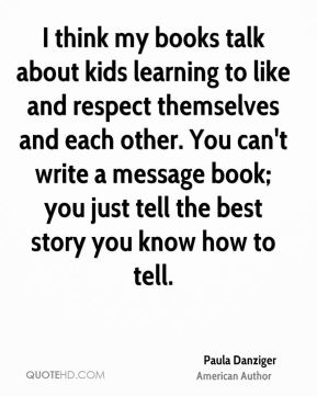 I think my books talk about kids learning to like and respect themselves and each other. You can't write a message book; you just tell the best story you know how to tell.