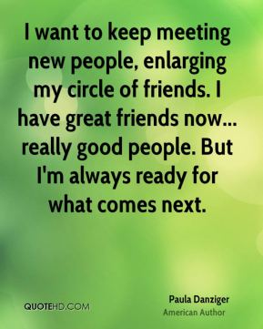 I want to keep meeting new people, enlarging my circle of friends. I have great friends now... really good people. But I'm always ready for what comes next.