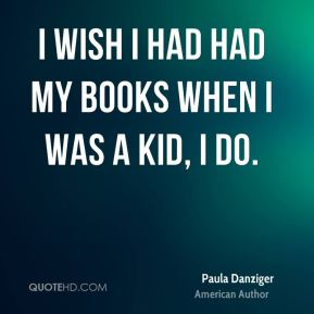 I wish I had had my books when I was a kid, I do.