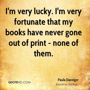 I'm very lucky. I'm very fortunate that my books have never gone out of print - none of them.