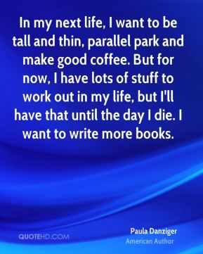 In my next life, I want to be tall and thin, parallel park and make good coffee. But for now, I have lots of stuff to work out in my life, but I'll have that until the day I die. I want to write more books.