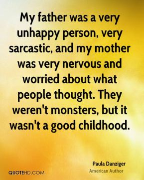 My father was a very unhappy person, very sarcastic, and my mother was very nervous and worried about what people thought. They weren't monsters, but it wasn't a good childhood.