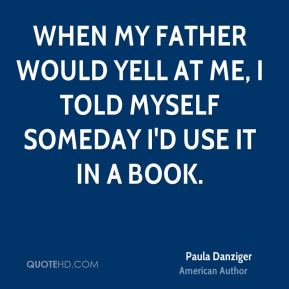 When my father would yell at me, I told myself someday I'd use it in a book.