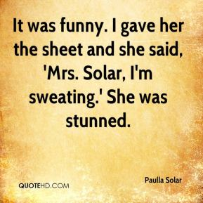 Paulla Solar  - It was funny. I gave her the sheet and she said, 'Mrs. Solar, I'm sweating.' She was stunned.
