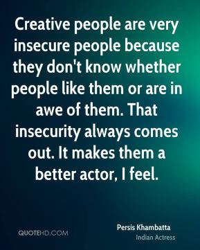 Persis Khambatta - Creative people are very insecure people because they don't know whether people like them or are in awe of them. That insecurity always comes out. It makes them a better actor, I feel.
