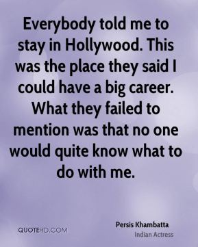 Persis Khambatta - Everybody told me to stay in Hollywood. This was the place they said I could have a big career. What they failed to mention was that no one would quite know what to do with me.