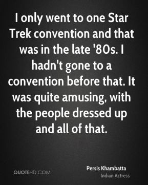 Persis Khambatta - I only went to one Star Trek convention and that was in the late '80s. I hadn't gone to a convention before that. It was quite amusing, with the people dressed up and all of that.