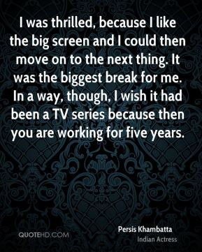 Persis Khambatta - I was thrilled, because I like the big screen and I could then move on to the next thing. It was the biggest break for me. In a way, though, I wish it had been a TV series because then you are working for five years.