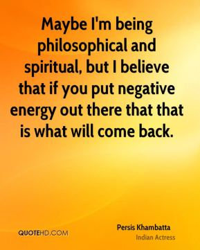 Persis Khambatta - Maybe I'm being philosophical and spiritual, but I believe that if you put negative energy out there that that is what will come back.