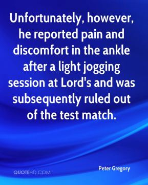Peter Gregory  - Unfortunately, however, he reported pain and discomfort in the ankle after a light jogging session at Lord's and was subsequently ruled out of the test match.