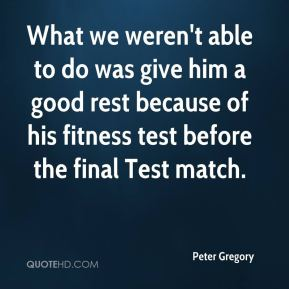 Peter Gregory  - What we weren't able to do was give him a good rest because of his fitness test before the final Test match.