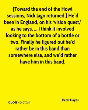 [Toward the end of the Howl sessions, Nick Jago returned.] He'd been in England, on his 'vision quest,' as he says, ... I think it involved looking to the bottom of a bottle or two. Finally he figured out he'd rather be in this band than somewhere else, and we'd rather have him in this band.