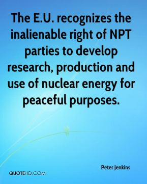 The E.U. recognizes the inalienable right of NPT parties to develop research, production and use of nuclear energy for peaceful purposes.
