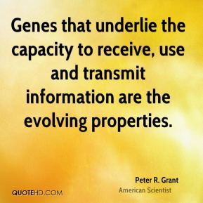 Peter R. Grant - Genes that underlie the capacity to receive, use and transmit information are the evolving properties.