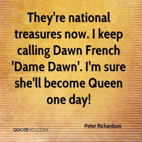 Peter Richardson  - They're national treasures now. I keep calling Dawn French 'Dame Dawn'. I'm sure she'll become Queen one day!
