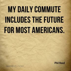 Phil Reed  - My daily commute includes the future for most Americans.