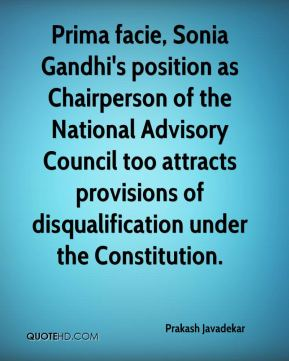 Prakash Javadekar  - Prima facie, Sonia Gandhi's position as Chairperson of the National Advisory Council too attracts provisions of disqualification under the Constitution.