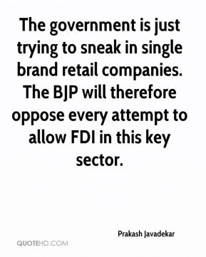 Prakash Javadekar  - The government is just trying to sneak in single brand retail companies. The BJP will therefore oppose every attempt to allow FDI in this key sector.