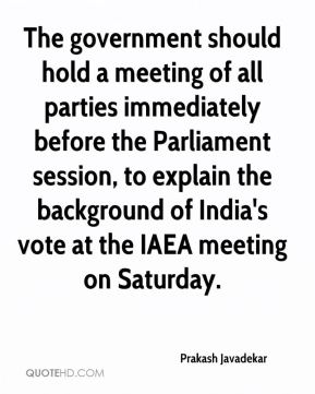 Prakash Javadekar  - The government should hold a meeting of all parties immediately before the Parliament session, to explain the background of India's vote at the IAEA meeting on Saturday.