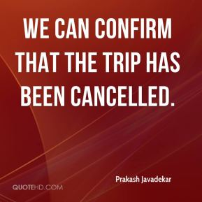 We can confirm that the trip has been cancelled.