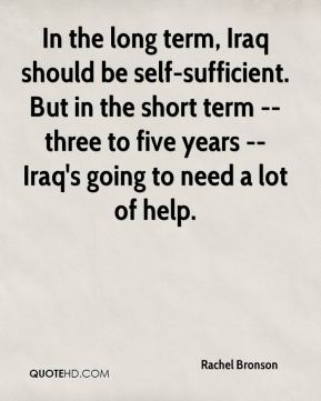 Rachel Bronson  - In the long term, Iraq should be self-sufficient. But in the short term -- three to five years -- Iraq's going to need a lot of help.