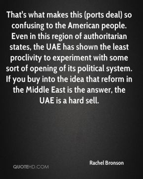 Rachel Bronson  - That's what makes this (ports deal) so confusing to the American people. Even in this region of authoritarian states, the UAE has shown the least proclivity to experiment with some sort of opening of its political system. If you buy into the idea that reform in the Middle East is the answer, the UAE is a hard sell.