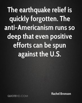 Rachel Bronson  - The earthquake relief is quickly forgotten. The anti-Americanism runs so deep that even positive efforts can be spun against the U.S.