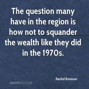 Rachel Bronson  - The question many have in the region is how not to squander the wealth like they did in the 1970s.