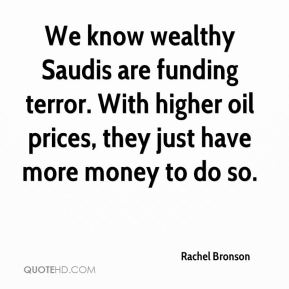 Rachel Bronson  - We know wealthy Saudis are funding terror. With higher oil prices, they just have more money to do so.