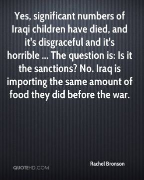 Rachel Bronson  - Yes, significant numbers of Iraqi children have died, and it's disgraceful and it's horrible ... The question is: Is it the sanctions? No. Iraq is importing the same amount of food they did before the war.