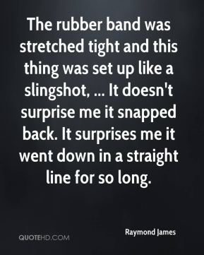 Raymond James  - The rubber band was stretched tight and this thing was set up like a slingshot, ... It doesn't surprise me it snapped back. It surprises me it went down in a straight line for so long.