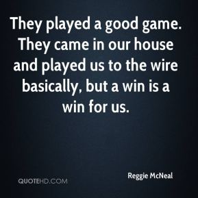 Reggie McNeal  - They played a good game. They came in our house and played us to the wire basically, but a win is a win for us.