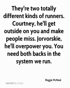 Reggie McNeal  - They're two totally different kinds of runners. Courtney, he'll get outside on you and make people miss. Jorvorskie, he'll overpower you. You need both backs in the system we run.