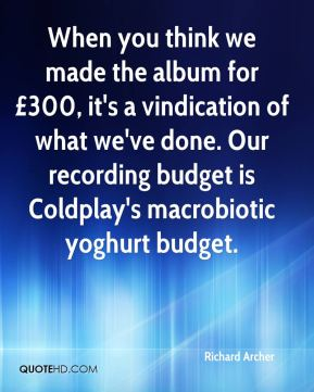 Richard Archer  - When you think we made the album for £300, it's a vindication of what we've done. Our recording budget is Coldplay's macrobiotic yoghurt budget.