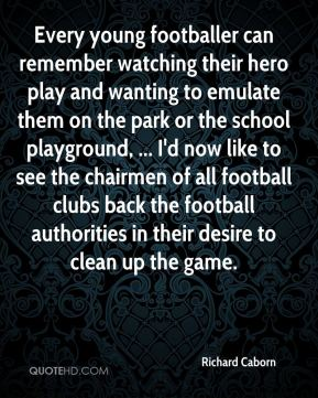 Richard Caborn  - Every young footballer can remember watching their hero play and wanting to emulate them on the park or the school playground, ... I'd now like to see the chairmen of all football clubs back the football authorities in their desire to clean up the game.