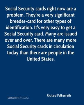 Richard Falkenrath  - Social Security cards right now are a problem. They're a very significant breeder-card for other types of identification. It's very easy to get a Social Security card. Many are issued over and over. There are many more Social Security cards in circulation today than there are people in the United States.