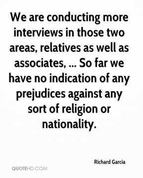 We are conducting more interviews in those two areas, relatives as well as associates, ... So far we have no indication of any prejudices against any sort of religion or nationality.