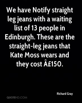 Richard Gray  - We have Notify straight leg jeans with a waiting list of 13 people in Edinburgh. These are the straight-leg jeans that Kate Moss wears and they cost £150.