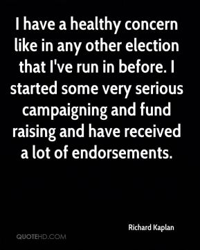 I have a healthy concern like in any other election that I've run in before. I started some very serious campaigning and fund raising and have received a lot of endorsements.