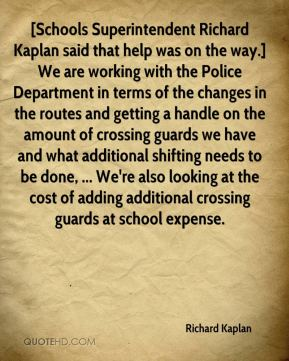 [Schools Superintendent Richard Kaplan said that help was on the way.] We are working with the Police Department in terms of the changes in the routes and getting a handle on the amount of crossing guards we have and what additional shifting needs to be done, ... We're also looking at the cost of adding additional crossing guards at school expense.