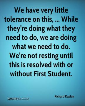 We have very little tolerance on this, ... While they're doing what they need to do, we are doing what we need to do. We're not resting until this is resolved with or without First Student.