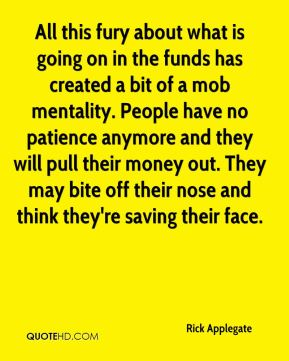 Rick Applegate  - All this fury about what is going on in the funds has created a bit of a mob mentality. People have no patience anymore and they will pull their money out. They may bite off their nose and think they're saving their face.
