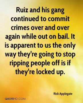 Rick Applegate  - Ruiz and his gang continued to commit crimes over and over again while out on bail. It is apparent to us the only way they're going to stop ripping people off is if they're locked up.