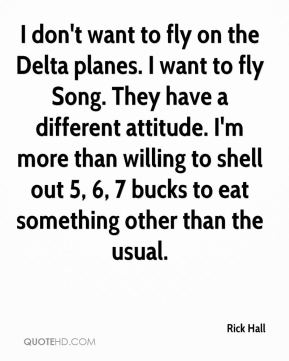 Rick Hall  - I don't want to fly on the Delta planes. I want to fly Song. They have a different attitude. I'm more than willing to shell out 5, 6, 7 bucks to eat something other than the usual.