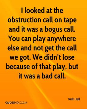 Rick Hall  - I looked at the obstruction call on tape and it was a bogus call. You can play anywhere else and not get the call we got. We didn't lose because of that play, but it was a bad call.