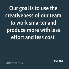 Rick Hall  - Our goal is to use the creativeness of our team to work smarter and produce more with less effort and less cost.
