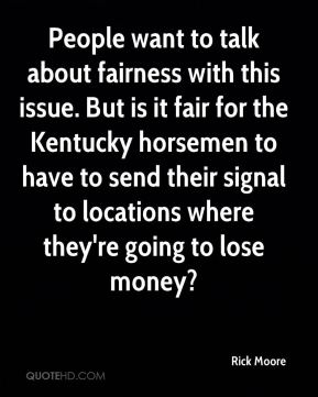 Rick Moore  - People want to talk about fairness with this issue. But is it fair for the Kentucky horsemen to have to send their signal to locations where they're going to lose money?