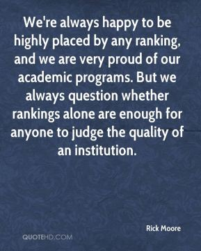 We're always happy to be highly placed by any ranking, and we are very proud of our academic programs. But we always question whether rankings alone are enough for anyone to judge the quality of an institution.