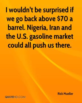 Rick Mueller  - I wouldn't be surprised if we go back above $70 a barrel. Nigeria, Iran and the U.S. gasoline market could all push us there.