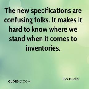 Rick Mueller  - The new specifications are confusing folks. It makes it hard to know where we stand when it comes to inventories.